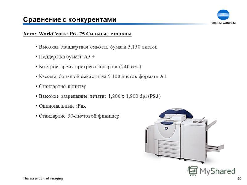 59 Xerox WorkCentre Pro 75 Сильные стороны Высокая стандартная емкость бумаги 5,150 листов Поддержка бумаги A3 + Быстрое время прогрева аппарата (240 сек.) Кассета большой емкости на 5 100 листов формата А4 Стандартно принтер Высокое разрешение печат