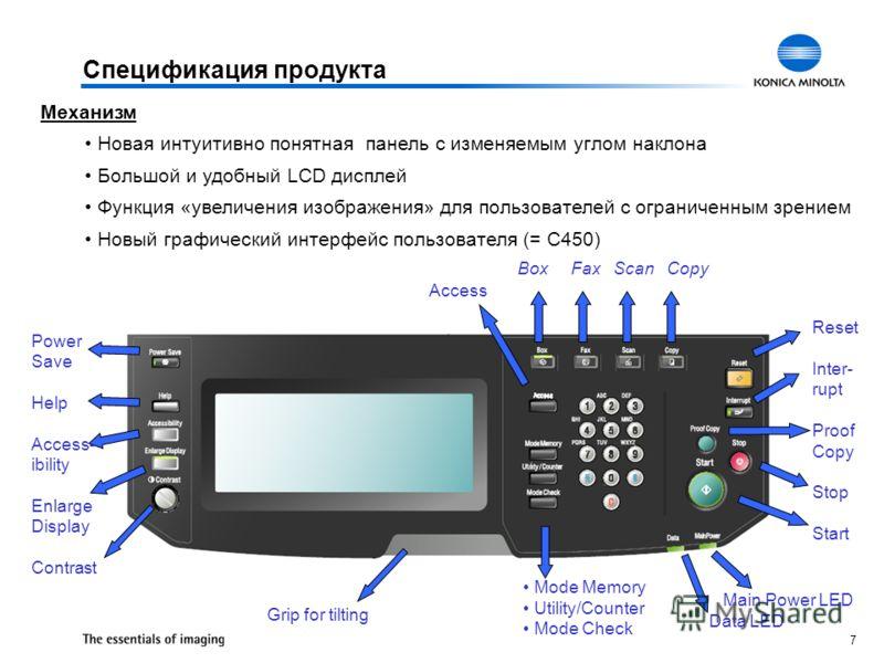 7 Спецификация продукта Механизм Новая интуитивно понятная панель с изменяемым углом наклона Большой и удобный LCD дисплей Функция «увеличения изображения» для пользователей с ограниченным зрением Новый графический интерфейс пользователя (= C450) Pow