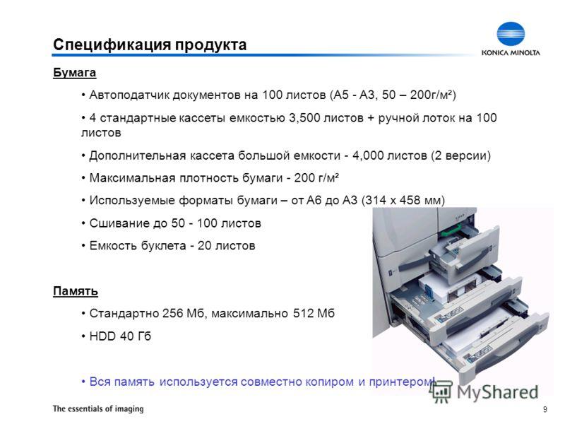 9 Спецификация продукта Бумага Автоподатчик документов на 100 листов (A5 - A3, 50 – 200г/м²) 4 стандартные кассеты емкостью 3,500 листов + ручной лоток на 100 листов Дополнительная кассета большой емкости - 4,000 листов (2 версии) Максимальная плотно