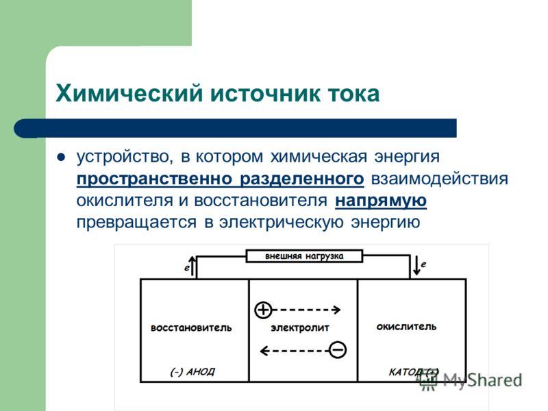 Химический источник тока устройство, в котором химическая энергия пространственно разделенного взаимодействия окислителя и восстановителя напрямую превращается в электрическую энергию