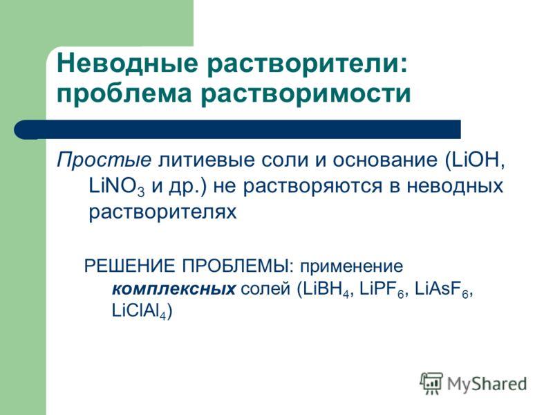 Неводные растворители: проблема растворимости Простые литиевые соли и основание (LiOH, LiNO 3 и др.) не растворяются в неводных растворителях РЕШЕНИЕ ПРОБЛЕМЫ: применение комплексных солей (LiBH 4, LiPF 6, LiAsF 6, LiClAl 4 )