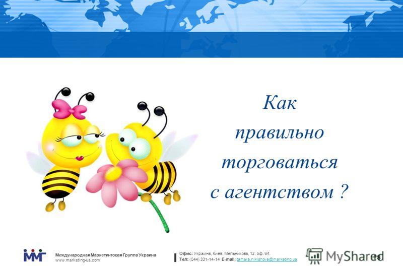 Международная Маркетинговая Группа Украина www.marketing-ua.com Офис: Украина, Киев, Мельникова, 12, оф. 64. Тел: (044) 331-14-14 E-mail: tamara.nikishova@marketing.uatamara.nikishova@marketing.ua 18 Как правильно торговаться с агентством ? 18