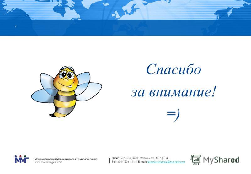Международная Маркетинговая Группа Украина www.marketing-ua.com Офис: Украина, Киев, Мельникова, 12, оф. 64. Тел: (044) 331-14-14 E-mail: tamara.nikishova@marketing.uatamara.nikishova@marketing.ua 24 ` Спасибо за внимание! =) 24