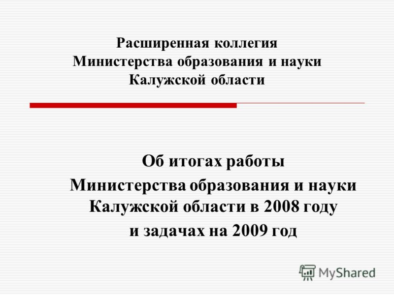 Расширенная коллегия Министерства образования и науки Калужской области Об итогах работы Министерства образования и науки Калужской области в 2008 году и задачах на 2009 год