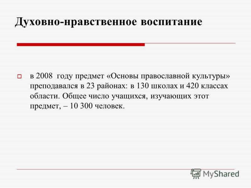 Духовно-нравственное воспитание в 2008 году предмет «Основы православной культуры» преподавался в 23 районах: в 130 школах и 420 классах области. Общее число учащихся, изучающих этот предмет, – 10 300 человек.