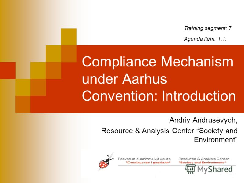 Compliance Mechanism under Aarhus Convention: Introduction Andriy Andrusevych, Resource & Analysis Center Society and Environment Training segment: 7 Agenda item: 1.1.