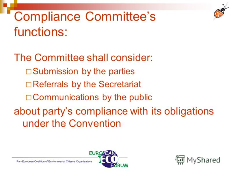 Compliance Committees functions: The Committee shall consider: Submission by the parties Referrals by the Secretariat Communications by the public about partys compliance with its obligations under the Convention