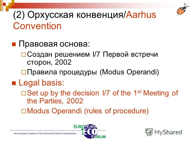 (2) Орхусская конвенция/Aarhus Convention Правовая основа: Создан решением І/7 Первой встречи сторон, 2002 Правила процедуры (Modus Operandi) Legal basis: Set up by the decision I/7 of the 1 st Meeting of the Parties, 2002 Modus Operandi (rules of pr