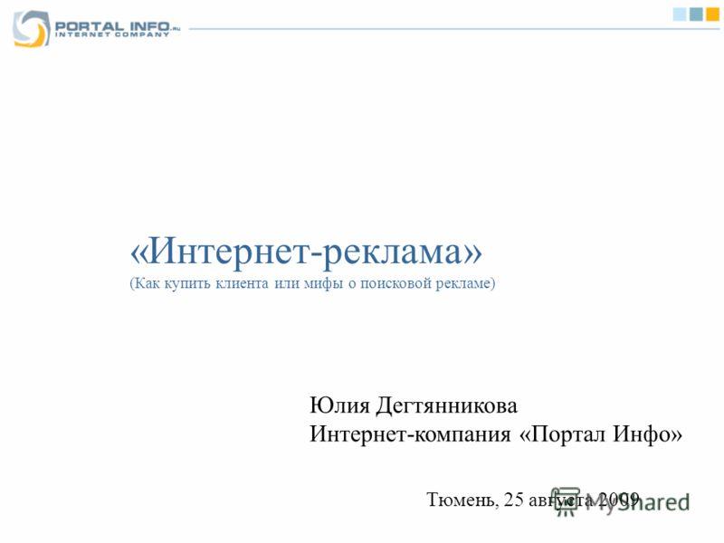 «Интернет-реклама» (Как купить клиента или мифы о поисковой рекламе) Юлия Дегтянникова Интернет-компания «Портал Инфо» Тюмень, 25 августа 2009