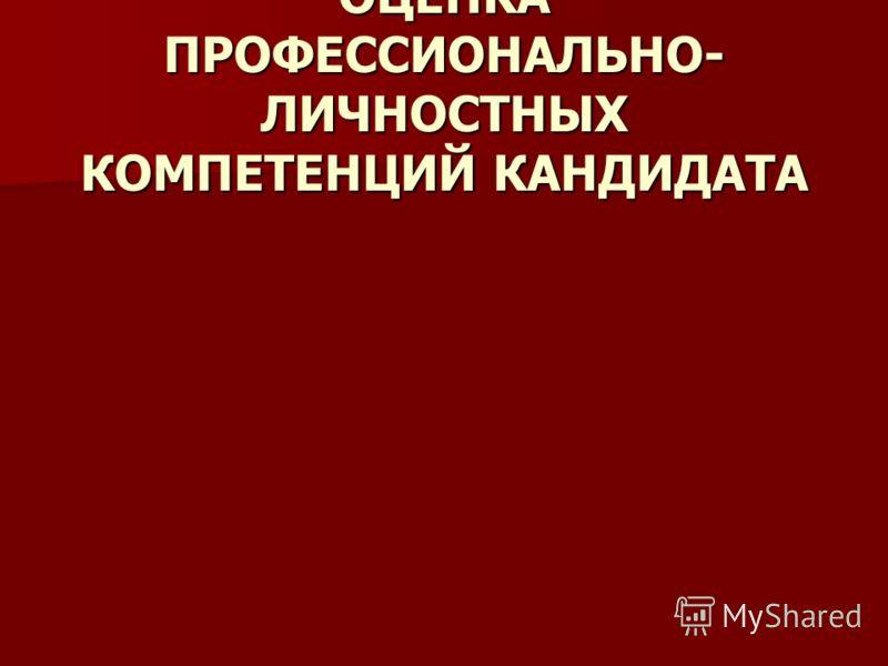 ОЦЕНКА ПРОФЕССИОНАЛЬНО- ЛИЧНОСТНЫХ КОМПЕТЕНЦИЙ КАНДИДАТА