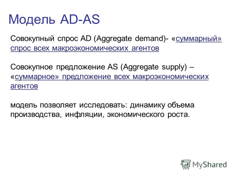 Модель AD-AS Совокупный спрос AD (Aggregate demand)- «суммарный» спрос всех макроэкономических агентов Совокупное предложение AS (Aggregate supply) – «суммарное» предложение всех макроэкономических агентов модель позволяет исследовать: динамику объем