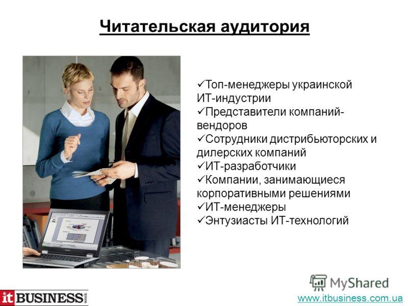 Читательская аудитория Топ-менеджеры украинской ИТ-индустрии Представители компаний- вендоров Сотрудники дистрибьюторских и дилерских компаний ИТ-разработчики Компании, занимающиеся корпоративными решениями ИТ-менеджеры Энтузиасты ИТ-технологий www.i