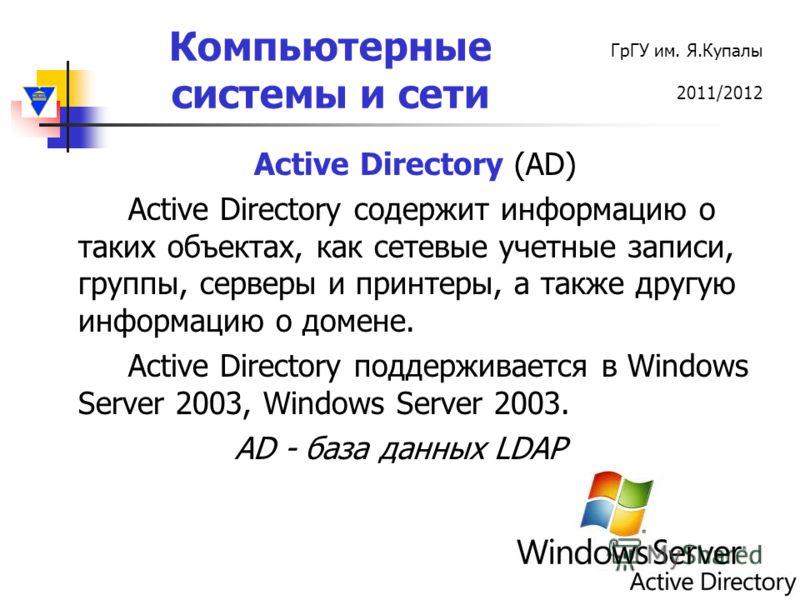 Компьютерные системы и сети ГрГУ им. Я.Купалы 2011/2012 Active Directory (AD) Active Directory содержит информацию о таких объектах, как сетевые учетные записи, группы, серверы и принтеры, а также другую информацию о домене. Active Directory поддержи