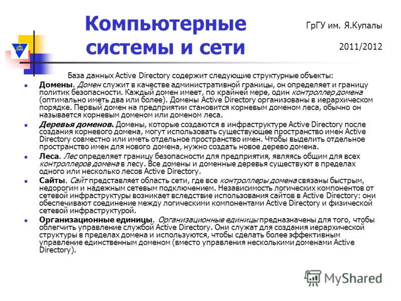 Компьютерные системы и сети ГрГУ им. Я.Купалы 2011/2012 База данных Active Directory содержит следующие структурные объекты: Домены. Домен служит в качестве административной границы, он определяет и границу политик безопасности. Каждый домен имеет, п
