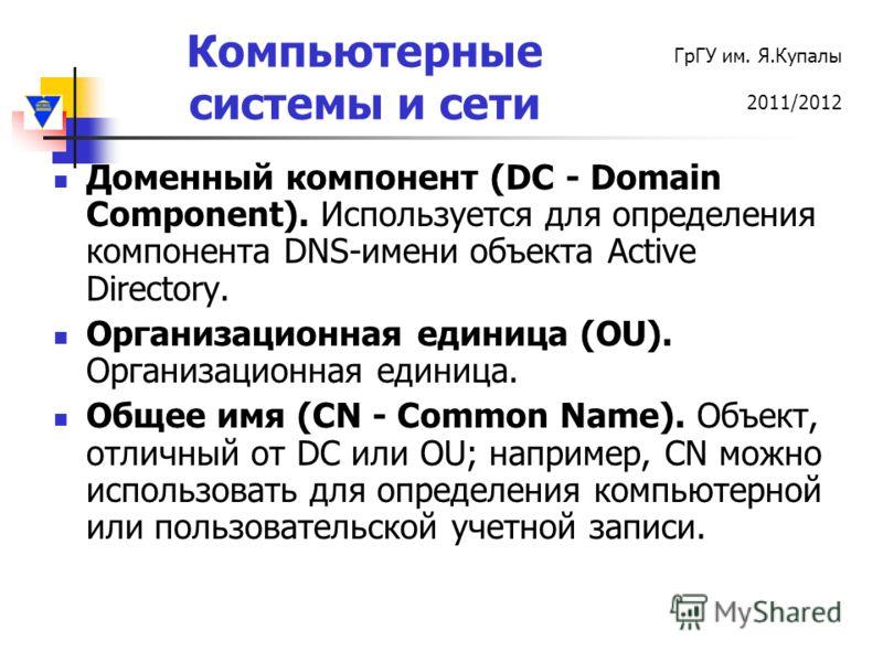 Компьютерные системы и сети ГрГУ им. Я.Купалы 2011/2012 Доменный компонент (DC - Domain Component). Используется для определения компонента DNS-имени объекта Active Directory. Организационная единица (OU). Организационная единица. Общее имя (CN - Com