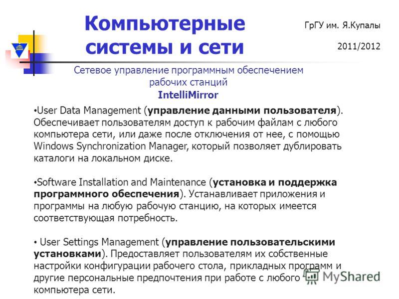 Компьютерные системы и сети ГрГУ им. Я.Купалы 2011/2012 User Data Management (управление данными пользователя). Обеспечивает пользователям доступ к рабочим файлам с любого компьютера сети, или даже после отключения от нее, с помощью Windows Synchroni