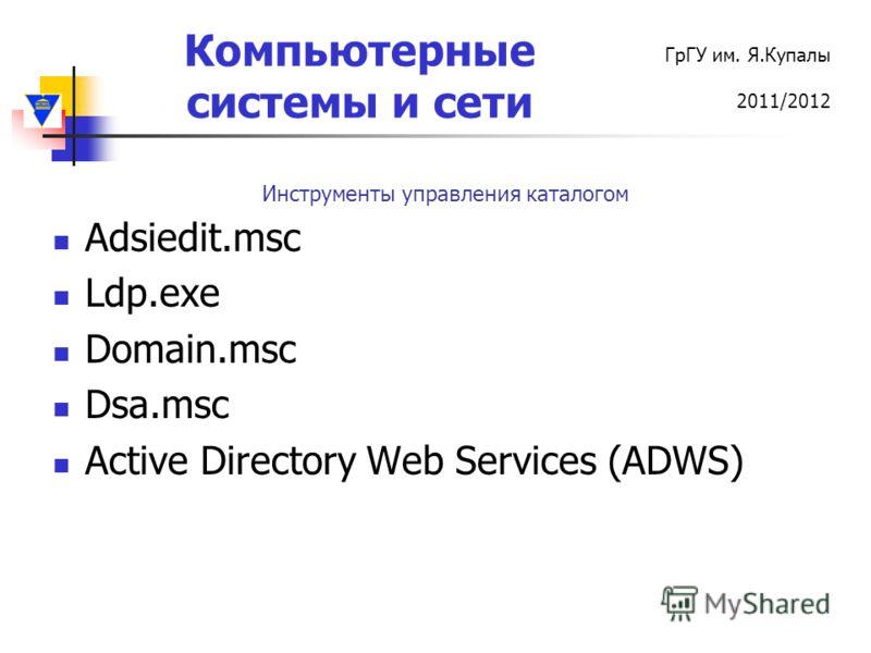 Компьютерные системы и сети ГрГУ им. Я.Купалы 2011/2012 Adsiedit.msc Ldp.exe Domain.msc Dsa.msc Active Directory Web Services (ADWS) Инструменты управления каталогом