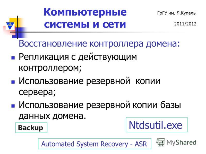 Компьютерные системы и сети ГрГУ им. Я.Купалы 2011/2012 Восстановление контроллера домена: Репликация с действующим контроллером; Использование резервной копии сервера; Использование резервной копии базы данных домена. Automated System Recovery - ASR
