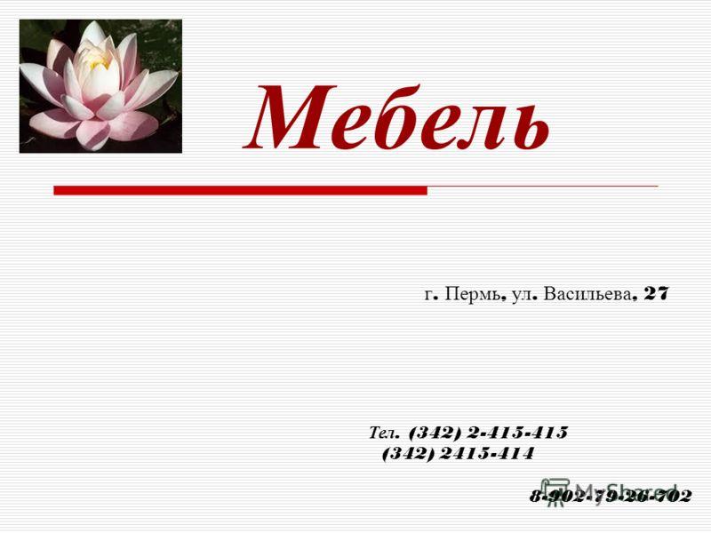 Мебель г. Пермь, ул. Васильева, 27 Тел. (342) 2-415-415 (342) 2415-414 8-902-79-26-702