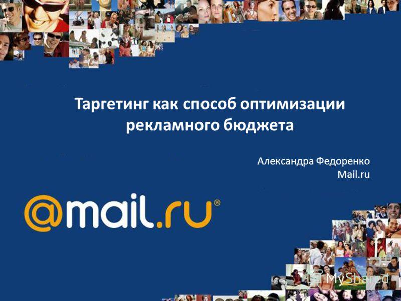Таргетинг как способ оптимизации рекламного бюджета Александра Федоренко Mail.ru