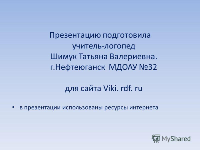 Презентацию подготовила учитель-логопед Шимук Татьяна Валериевна. г.Нефтеюганск МДОАУ 32 для сайта Viki. rdf. ru в презентации использованы ресурсы интернета
