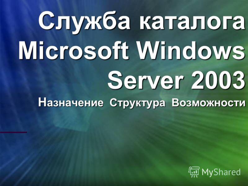 Служба каталога Microsoft Windows Server 2003 Н азначение Структура Возможности