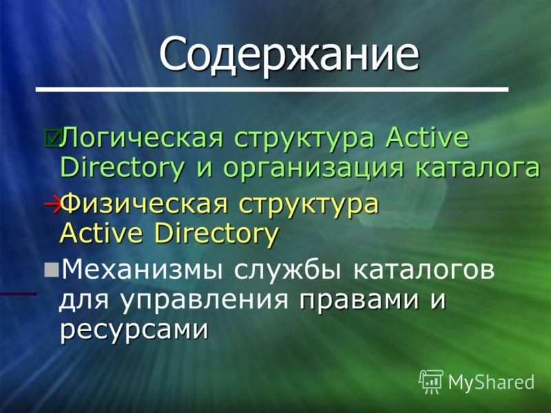 Содержание Логическая структура Active Directory и организация каталога Логическая структура Active Directory и организация каталога Физическая структура Active Directory Физическая структура Active Directory правами и ресурсами Механизмы службы ката