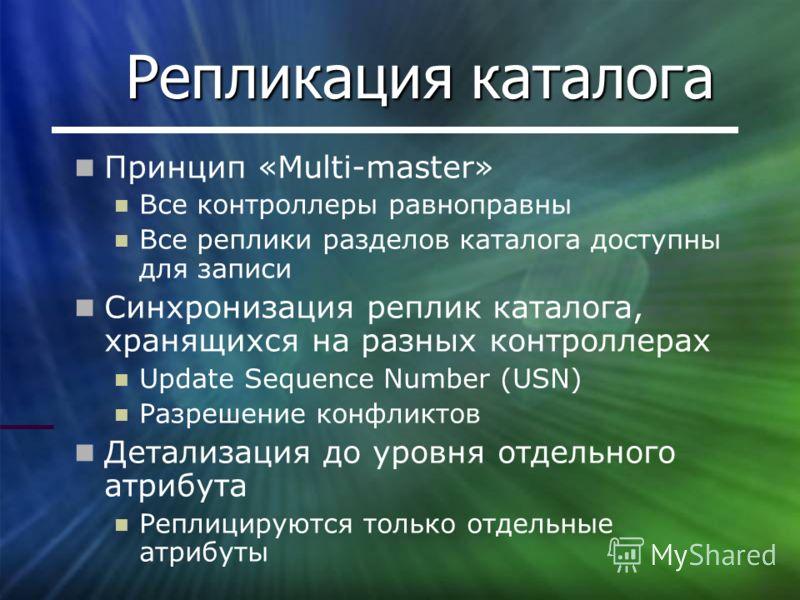 Репликация каталога Принцип «Multi-master» Все контроллеры равноправны Все реплики разделов каталога доступны для записи Синхронизация реплик каталога, хранящихся на разных контроллерах Update Sequence Number (USN) Разрешение конфликтов Детализация д