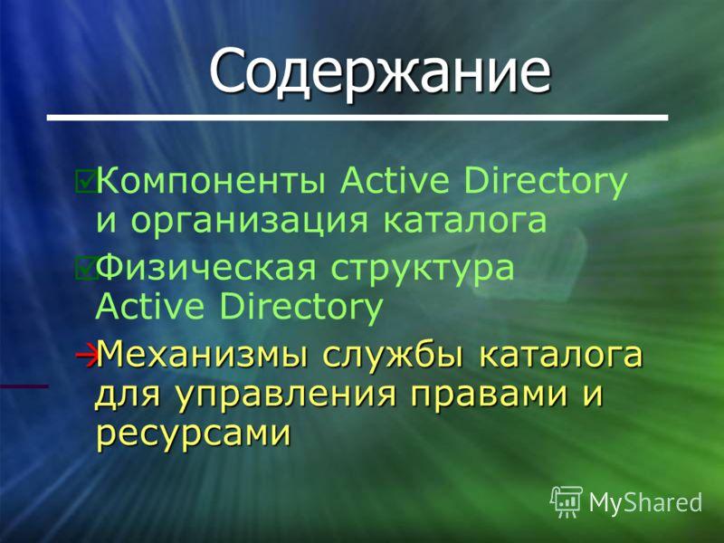 Содержание Компоненты Active Directory и организация каталога Физическая структура Active Directory Механизмы службы каталога для управления правами и ресурсами Механизмы службы каталога для управления правами и ресурсами