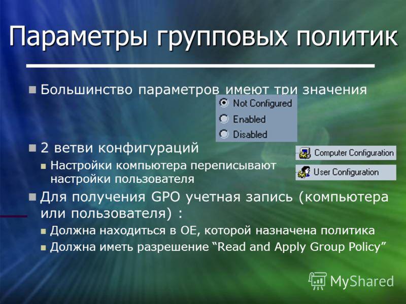 Параметры групповых политик Большинство параметров имеют три значения 2 ветви конфигураций Настройки компьютера переписывают настройки пользователя Для получения GPO учетная запись (компьютера или пользователя) : Должна находиться в ОЕ, которой назна