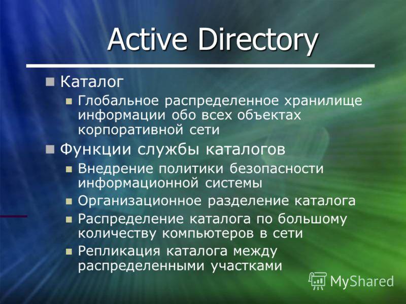 Active Directory Каталог Глобальное распределенное хранилище информации обо всех объектах корпоративной сети Функции службы каталогов Внедрение политики безопасности информационной системы Организационное разделение каталога Распределение каталога по