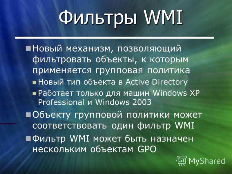Фильтры WMI Новый механизм, позволяющий фильтровать объекты, к которым применяется групповая политика Новый тип объекта в Active Directory Работает только для машин Windows XP Professional и Windows 2003 Объекту групповой политики может соответствова