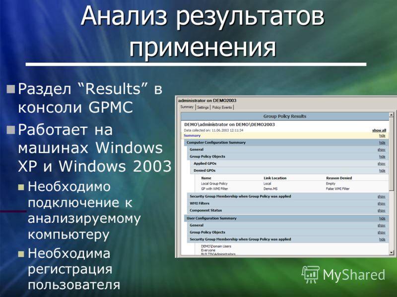 Анализ результатов применения Раздел Results в консоли GPMC Работает на машинах Windows XP и Windows 2003 Необходимо подключение к анализируемому компьютеру Необходима регистрация пользователя