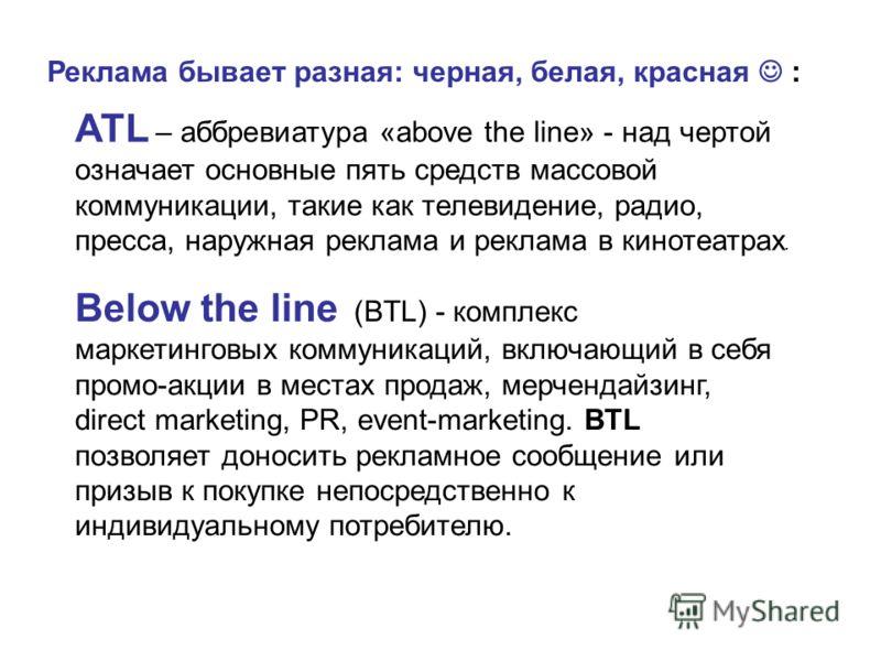 Below the line (BTL) - комплекс маркетинговых коммуникаций, включающий в себя промо-акции в местах продаж, мерчендайзинг, direct marketing, PR, event-marketing. BTL позволяет доносить рекламное сообщение или призыв к покупке непосредственно к индивид