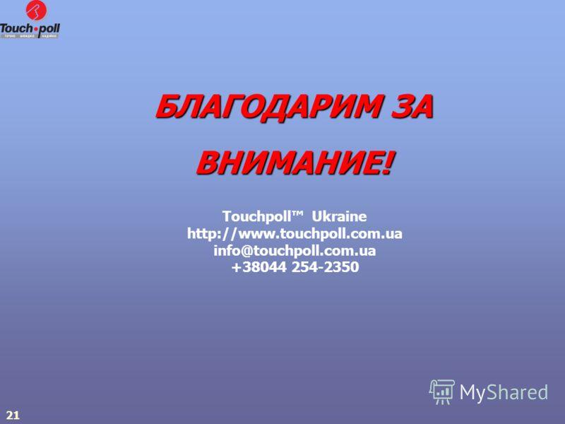 21 БЛАГОДАРИМ ЗА ВНИМАНИЕ! Touchpoll Ukraine http://www.touchpoll.com.ua info@touchpoll.com.ua +38044 254-2350