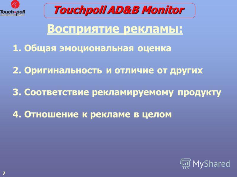 7 1. 1. Общая эмоциональная оценка 2. 2. Оригинальность и отличие от других 3. 3. Соответствие рекламируемому продукту 4. 4. Отношение к рекламе в целом Восприятие рекламы: Touchpoll AD&B Monitor