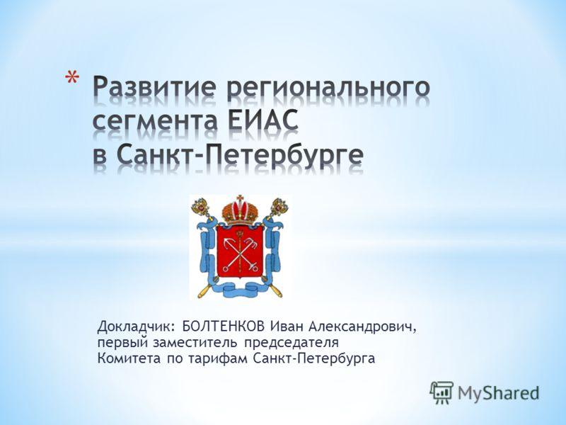 Докладчик: БОЛТЕНКОВ Иван Александрович, первый заместитель председателя Комитета по тарифам Санкт-Петербурга