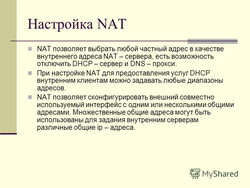 Настройка NAT NAT позволяет выбрать любой частный адрес в качестве внутреннего адреса NAT – сервера, есть возможность отключить DHCP – сервер и DNS – прокси. При настройке NAT для предоставления услуг DHCP внутренним клиентам можно задавать любые диа
