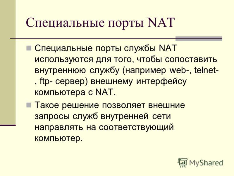 Специальные порты NAT Специальные порты службы NAT используются для того, чтобы сопоставить внутреннюю службу (например web-, telnet-, ftp- сервер) внешнему интерфейсу компьютера с NAT. Такое решение позволяет внешние запросы служб внутренней сети на
