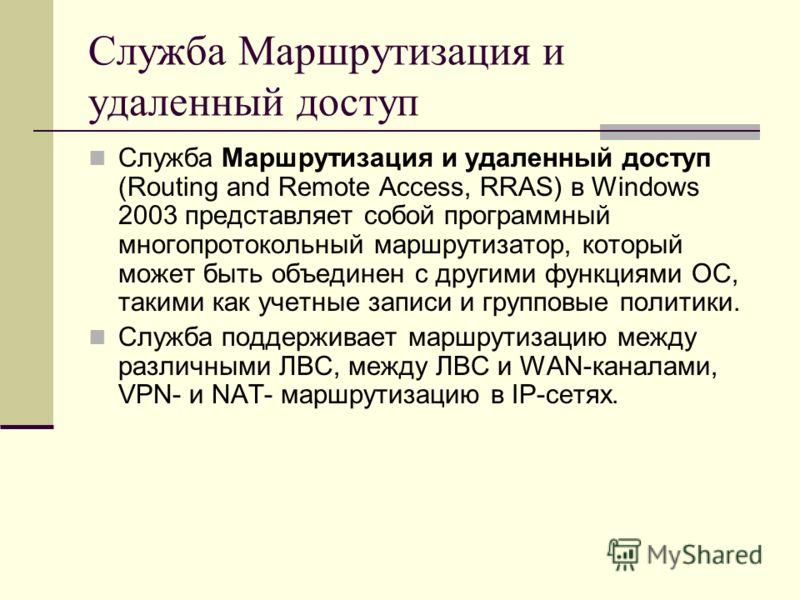 Служба Маршрутизация и удаленный доступ Служба Маршрутизация и удаленный доступ (Routing and Remote Access, RRAS) в Windows 2003 представляет собой программный многопротокольный маршрутизатор, который может быть объединен с другими функциями ОС, таки