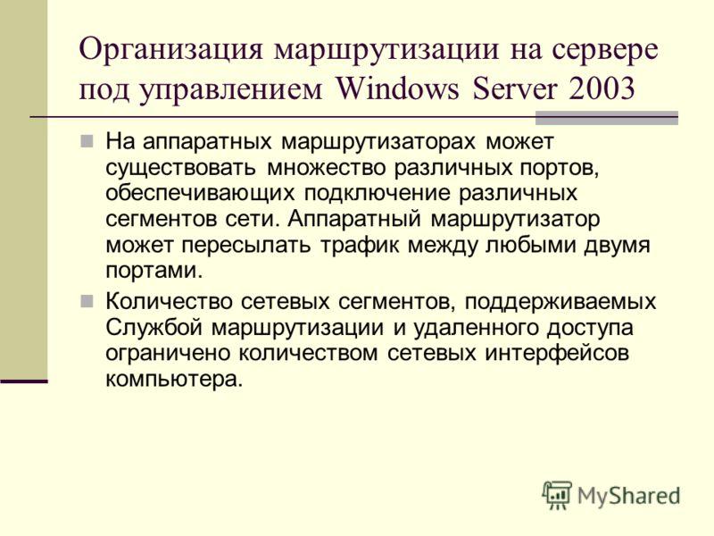 Организация маршрутизации на сервере под управлением Windows Server 2003 На аппаратных маршрутизаторах может существовать множество различных портов, обеспечивающих подключение различных сегментов сети. Аппаратный маршрутизатор может пересылать трафи