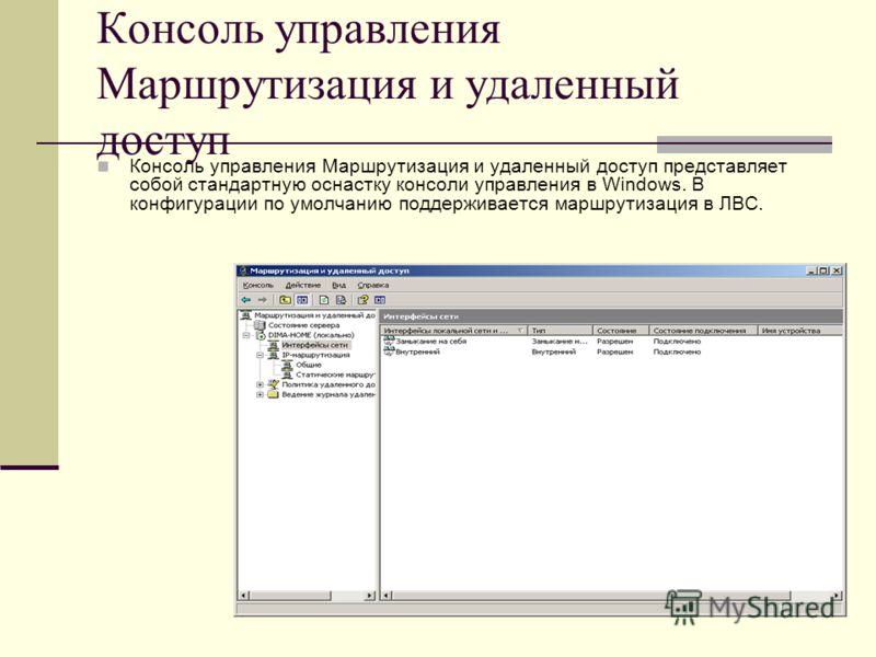 Консоль управления Маршрутизация и удаленный доступ Консоль управления Маршрутизация и удаленный доступ представляет собой стандартную оснастку консоли управления в Windows. В конфигурации по умолчанию поддерживается маршрутизация в ЛВС.