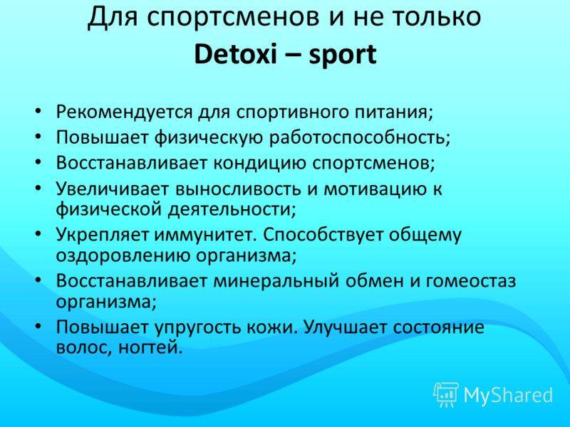 Для спортсменов и не только Detoxi – sport Рекомендуется для спортивного питания; Повышает физическую работоспособность; Восстанавливает кондицию спортсменов; Увеличивает выносливость и мотивацию к физической деятельности; Укрепляет иммунитет. Способ