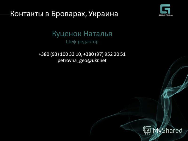 Контакты в Броварах, Украина Куценок Наталья Шеф-редактор +380 (93) 100 33 10, +380 (97) 952 20 51 petrovna_geo@ukr.net