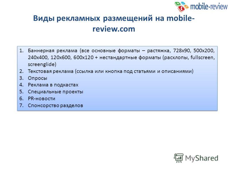 Виды рекламных размещений на mobile- review.com 1.Баннерная реклама (все основные форматы – растяжка, 728х90, 500х200, 240х400, 120х600, 600х120 + нестандартные форматы (расхлопы, fullscreen, screenglide) 2.Текстовая реклама (ссылка или кнопка под ст