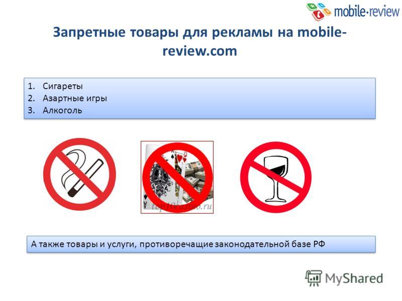 Запретные товары для рекламы на mobile- review.com 1.Cигареты 2.Азартные игры 3.Алкоголь 1.Cигареты 2.Азартные игры 3.Алкоголь А также товары и услуги, противоречащие законодательной базе РФ