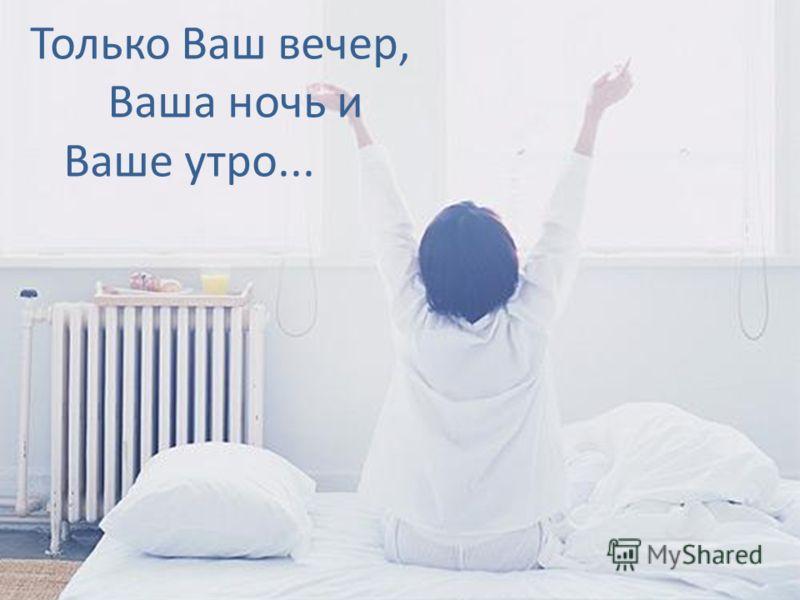 Только Ваш вечер, Ваша ночь и Ваше утро...