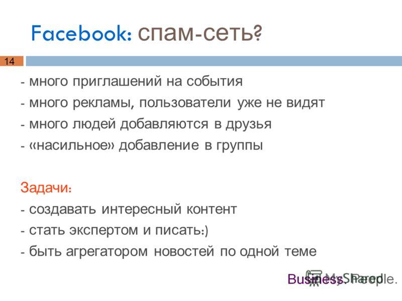 14 Facebook: спам - сеть ? - много приглашений на события - много рекламы, пользователи уже не видят - много людей добавляются в друзья - « насильное » добавление в группы Задачи : - создавать интересный контент - стать экспертом и писать :) - быть а