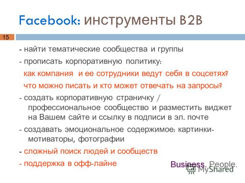 15 Facebook: инструменты B2B - найти тематические сообщества и группы - прописать корпоративную политику : как компания и ее сотрудники ведут себя в соцсетях ? что можно писать и кто может отвечать на запросы ? - создать корпоративную страничку / про