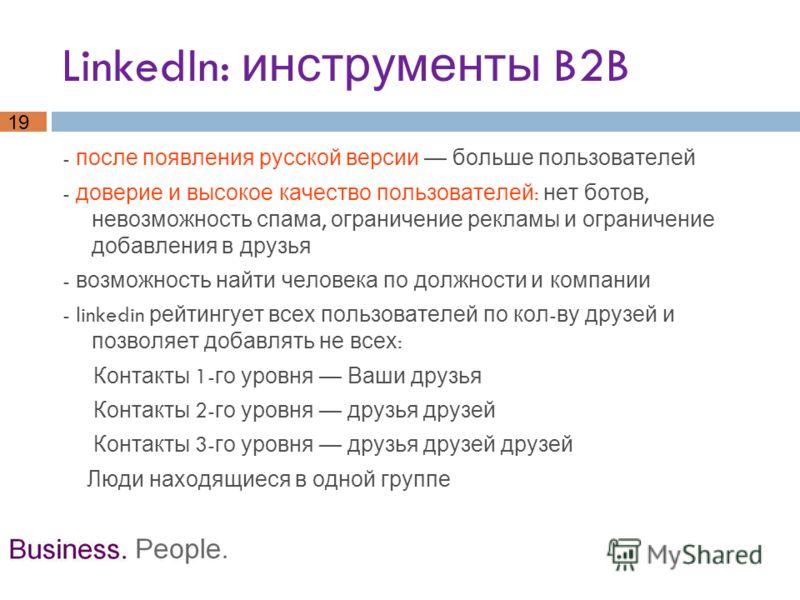19 LinkedIn: инструменты B2B - после появления русской версии больше пользователей - доверие и высокое качество пользователей : нет ботов, невозможность спама, ограничение рекламы и ограничение добавления в друзья - возможность найти человека по долж